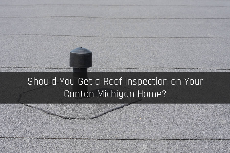 Should You Get a Roof Inspection on Your Canton Michigan Home?