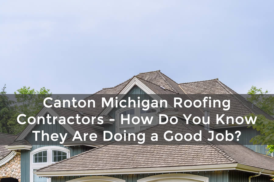 Canton Michigan Roofing Contractors - How Do You Know They Are Doing a Good Job?