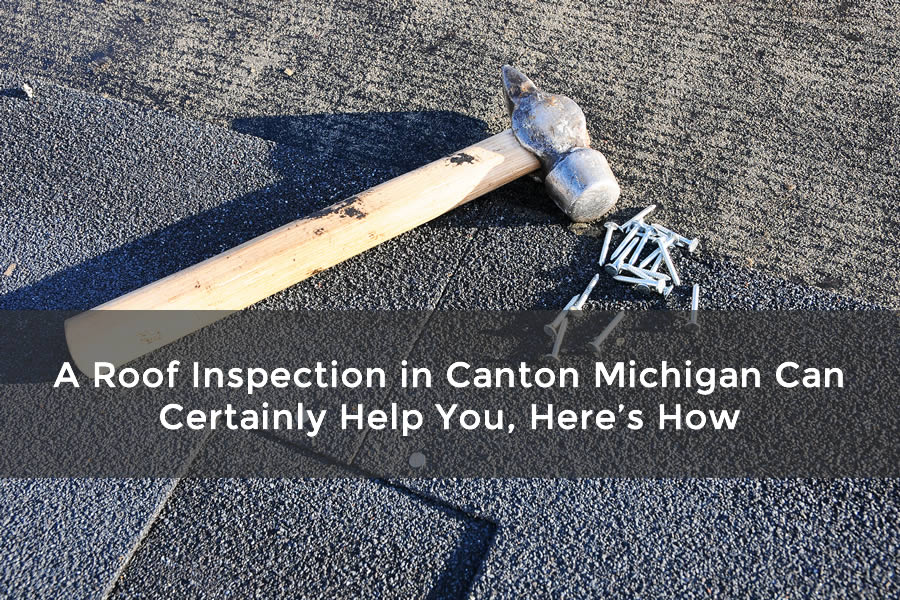 A Roof Inspection in Canton Michigan Can Certainly Help You, Here's How