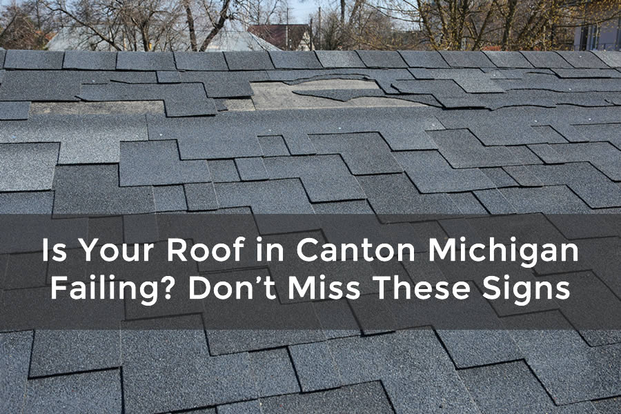 Is Your Roof in Canton Michigan Failing? Don't Miss These Signs