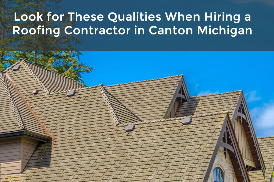 Look for These Qualities When Hiring a Roofing Contractor in Canton Michigan