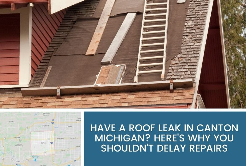 Have a Roof Leak in Canton Michigan? Here's Why You Shouldn't Delay Repairs