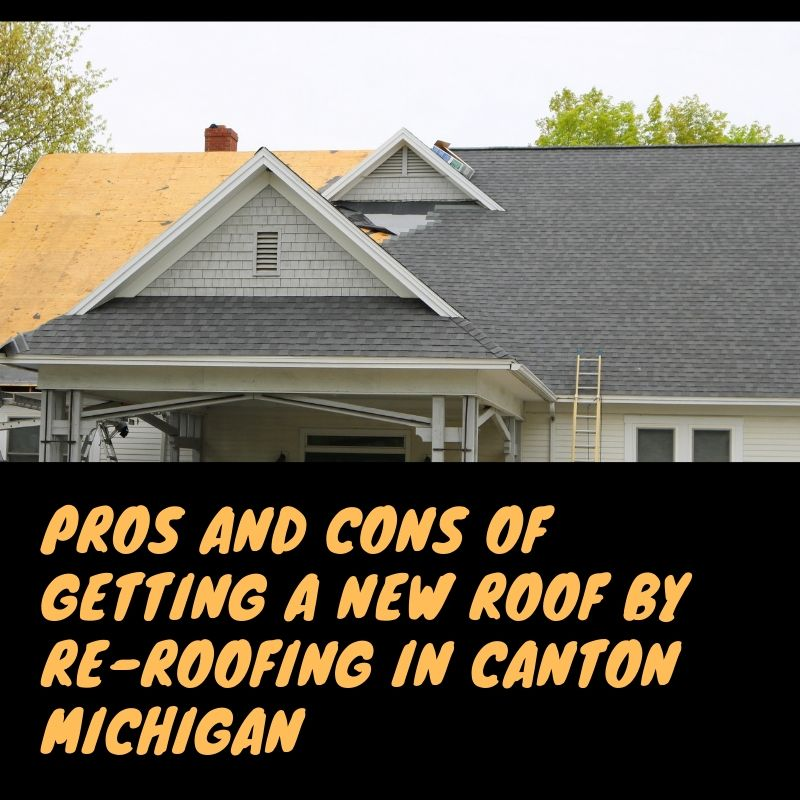 Pros and Cons of Getting a New Roof by Re-Roofing in Canton Michigan