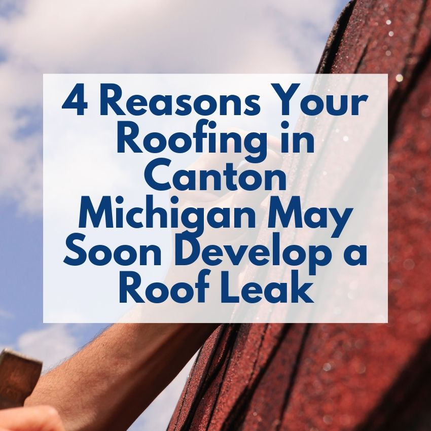 4 Reasons Your Roofing in Canton Michigan May Soon Develop a Roof Leak