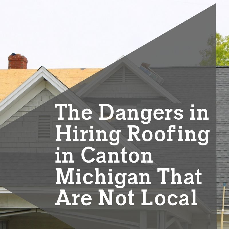 The Dangers in Hiring Roofing in Canton Michigan That Are Not Local